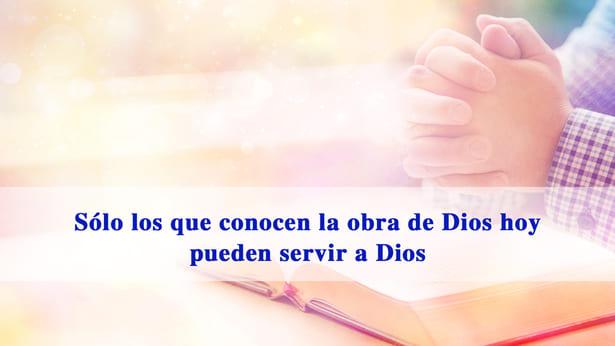 Sólo los que conocen la obra de Dios hoy pueden servir a Dios