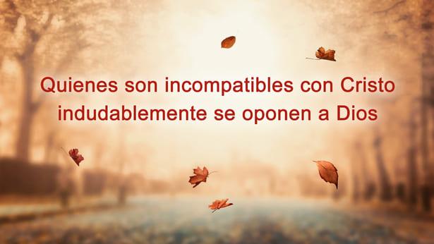 Quienes son incompatibles con Cristo indudablemente se oponen a Dios