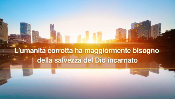 L'umanità corrotta ha maggiormente bisogno della salvezza del Dio incarnato