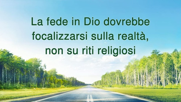 La fede in Dio dovrebbe focalizzarsi sulla realtà, non su riti religiosi
