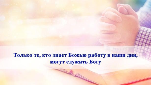 Только те, кто знает Божью работу в наши дни, могут служить Богу